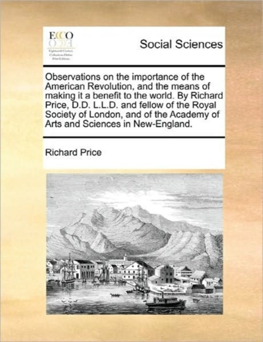 Observations on the Importance of the American Revolution, and the Means of Making It a Benefit to the World. by Richard Price, D.D. L.L.D. and Fellow of the Royal Society of London, and of t