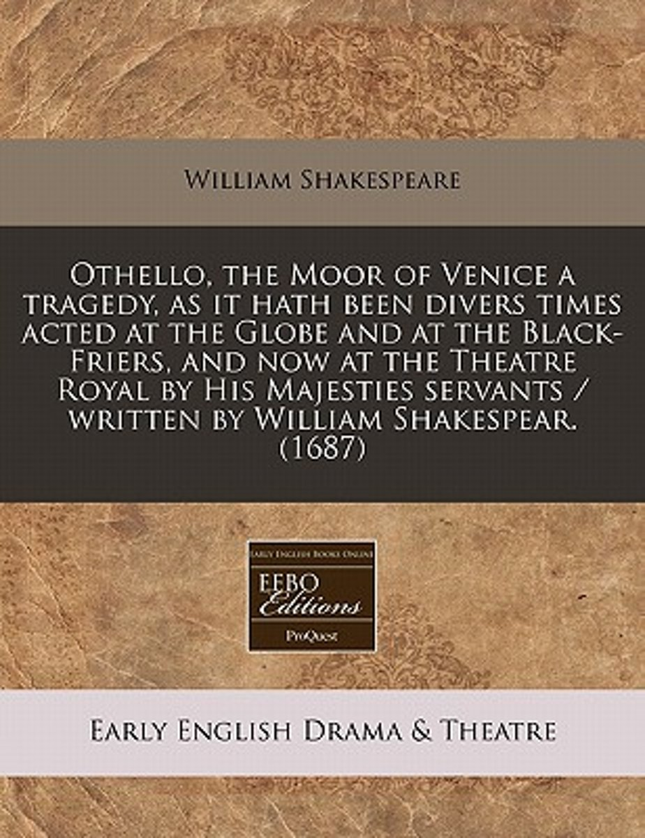 Othello, the Moor of Venice a Tragedy, as It Hath Been Divers Times Acted at the Globe and at the Black-Friers, and Now at the Theatre Royal by His Majesties Servants / Written by William Sha