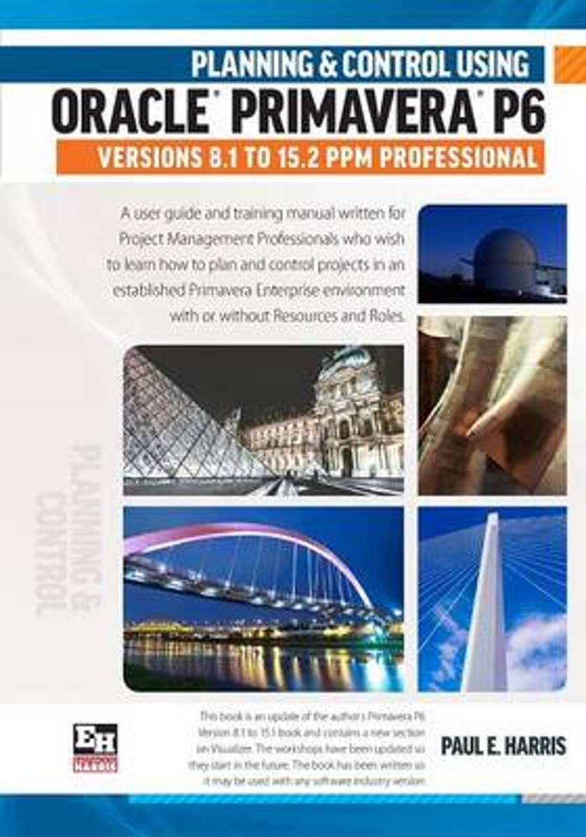 Planning and Control Using Oracle Primavera P6 Versions 8.1 to 15.2 PPM Professional