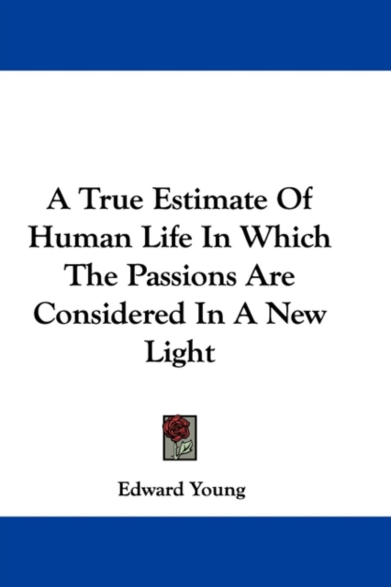 A True Estimate of Human Life in Which the Passions Are Considered in a New Light