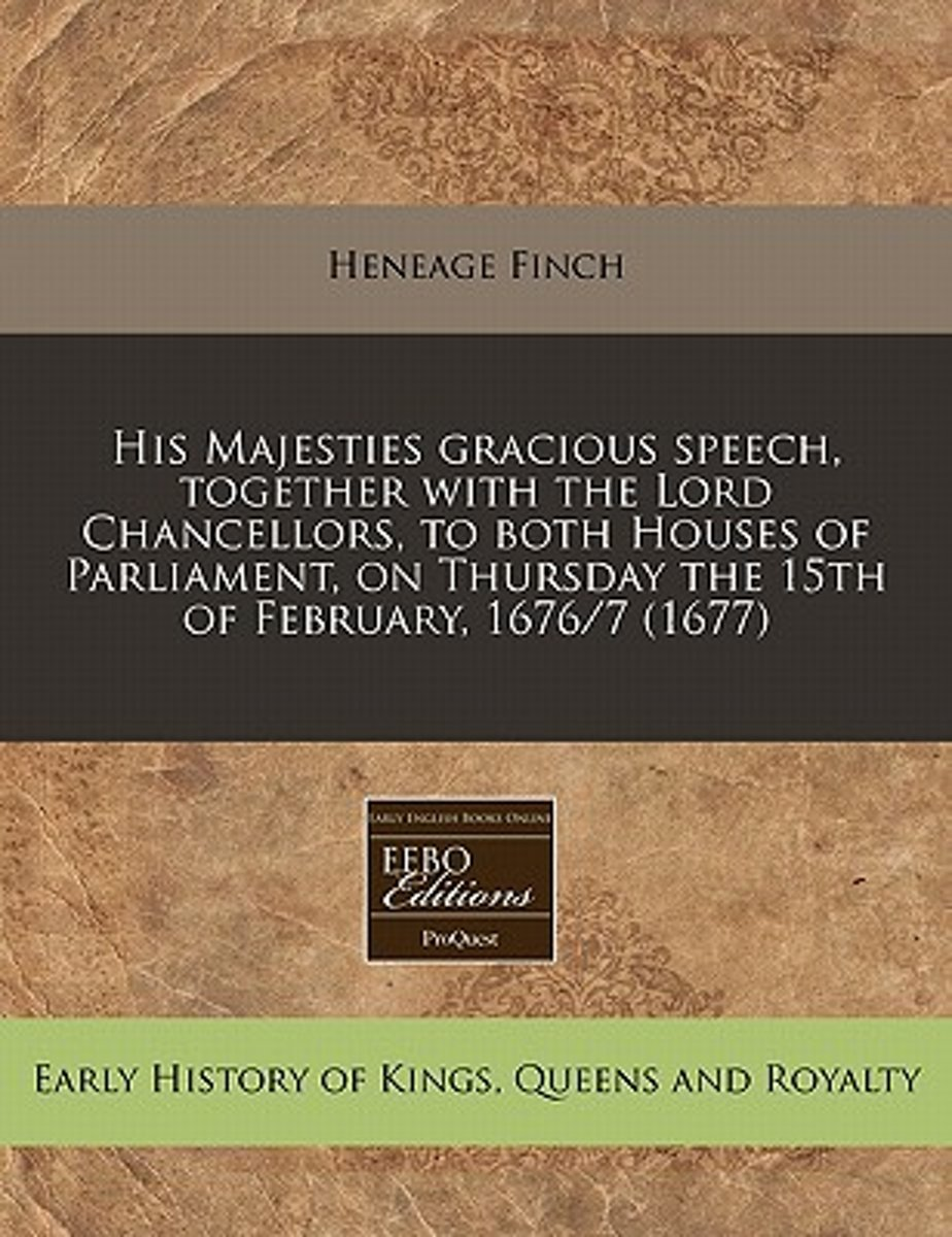 His Majesties Gracious Speech, Together with the Lord Chancellors, to Both Houses of Parliament, on Thursday the 15th of February, 1676/7 (1677)