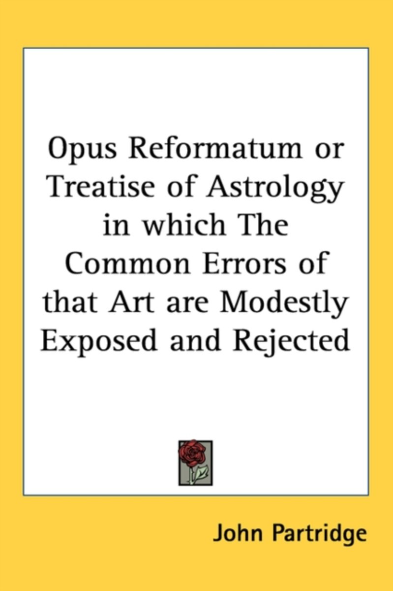 Opus Reformatum Or Treatise Of Astrology In Which The Common Errors Of That Art Are Modestly Exposed And Rejected