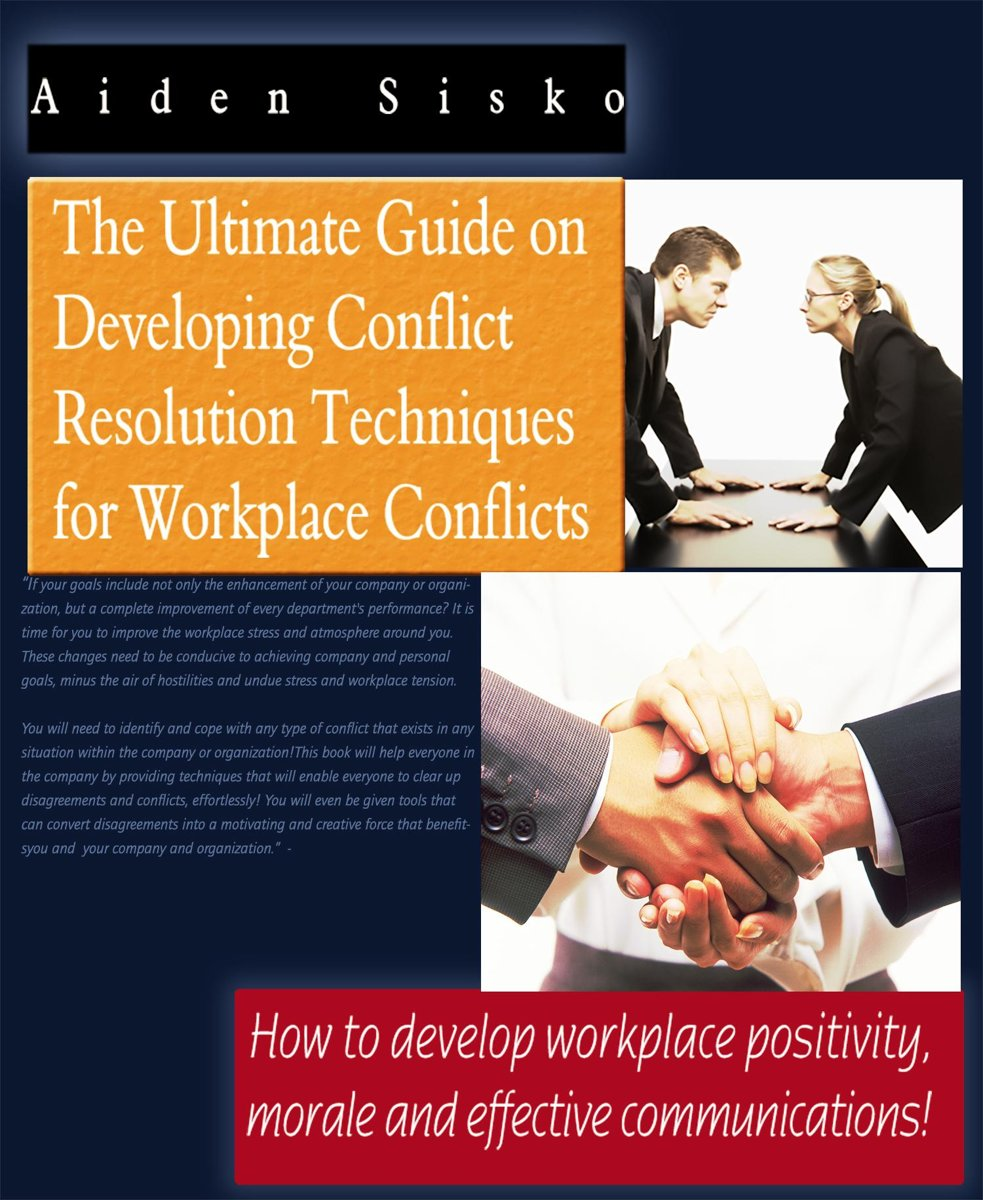 The Ultimate Guide On Developing Conflict Resolution Techniques For Workplace Conflicts: How To Develop Workplace Positivity, Morale and Effective Communications