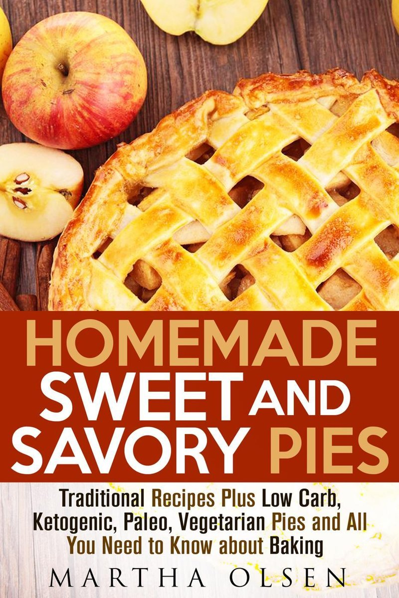 Homemade Sweet and Savory Pies: Traditional Recipes Plus Low Carb, Ketogenic, Paleo, Vegetarian Pies and All You Need to Know about Baking