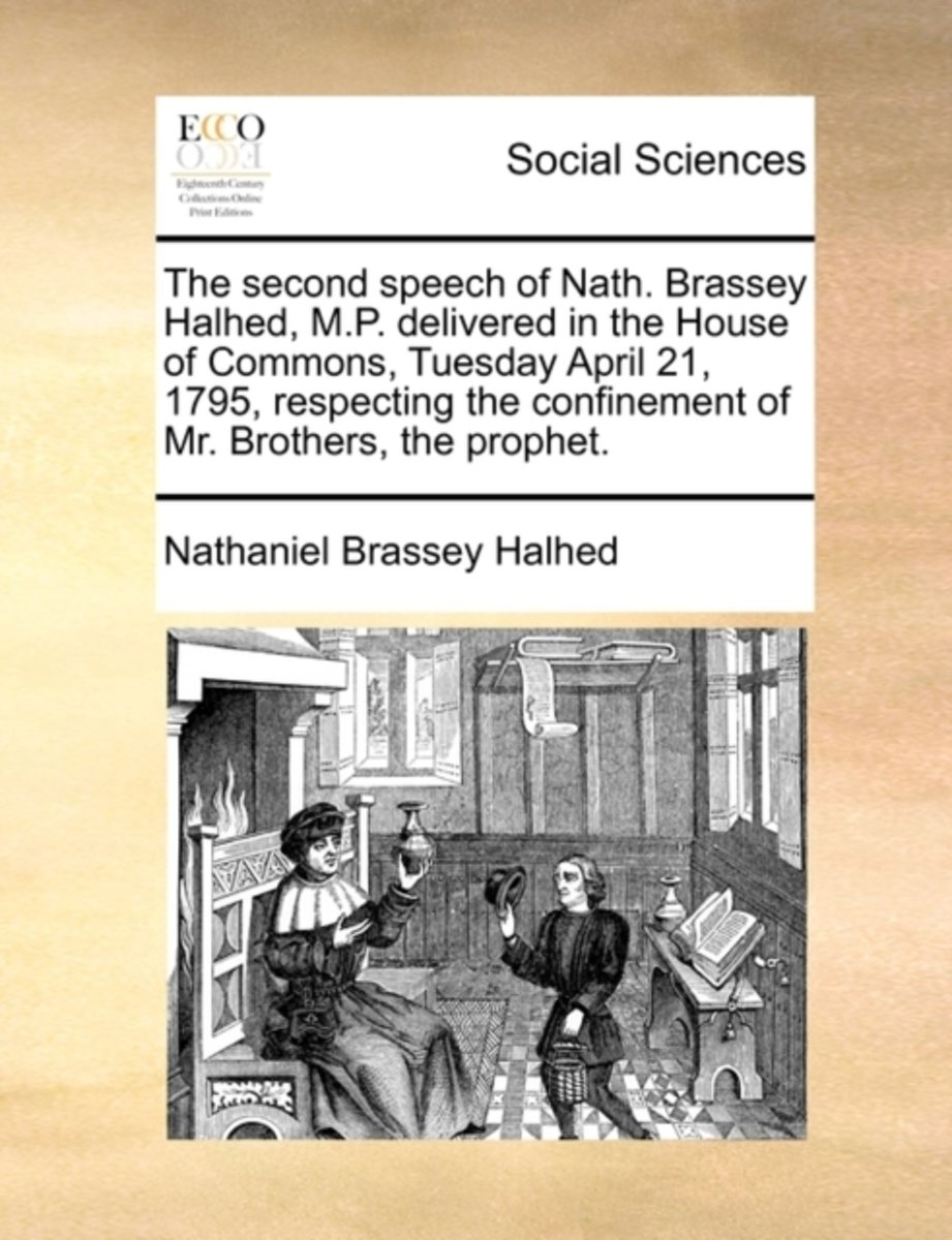 The Second Speech of Nath. Brassey Halhed, M.P. Delivered in the House of Commons, Tuesday April 21, 1795, Respecting the Confinement of Mr. Brothers