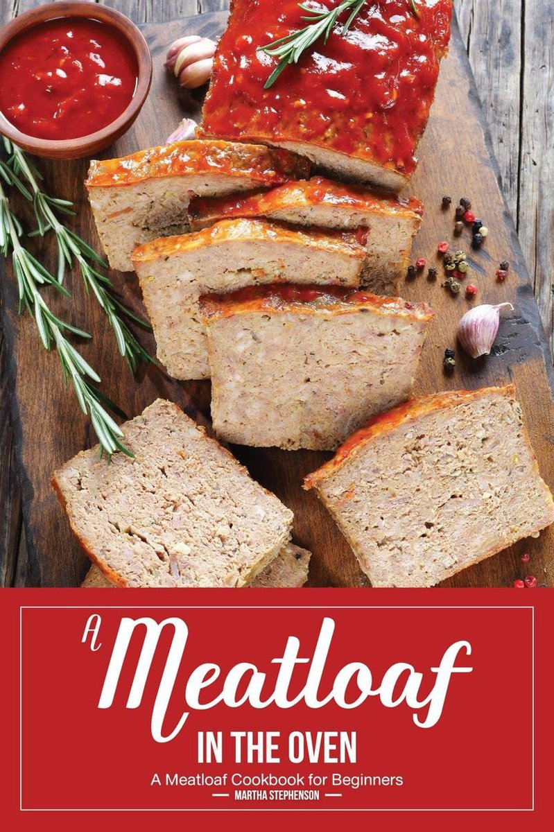 A Meatloaf in the Oven: A Meatloaf Cookbook for Beginners
