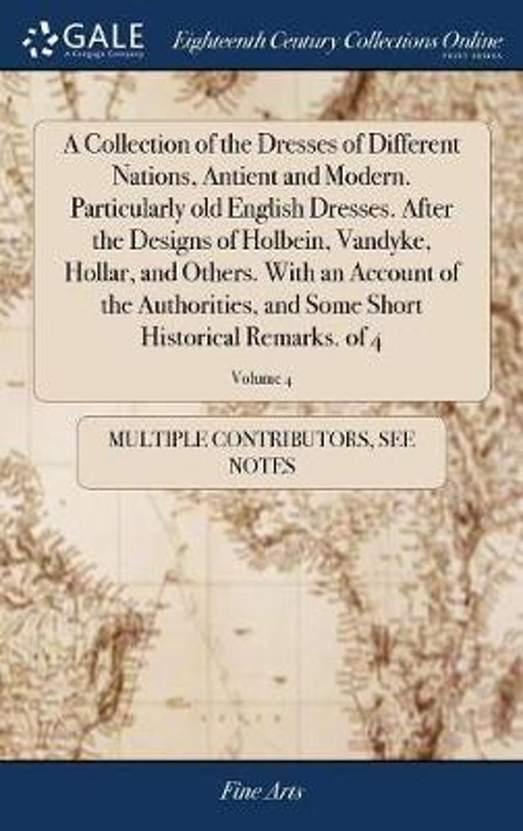 A Collection of the Dresses of Different Nations, Antient and Modern. Particularly Old English Dresses. After the Designs of Holbein, Vandyke, Hollar, and Others. with an Account of the Autho