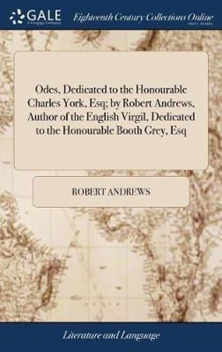 Odes, Dedicated to the Honourable Charles York, Esq; By Robert Andrews, Author of the English Virgil, Dedicated to the Honourable Booth Grey, Esq