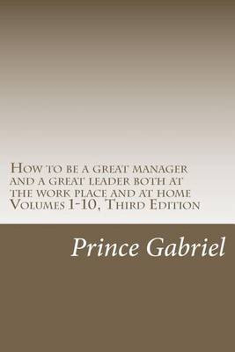 How to Be a Great Manager and a Great Leader Both at the Work Place and at Home Volumes 1-10, Third Edition