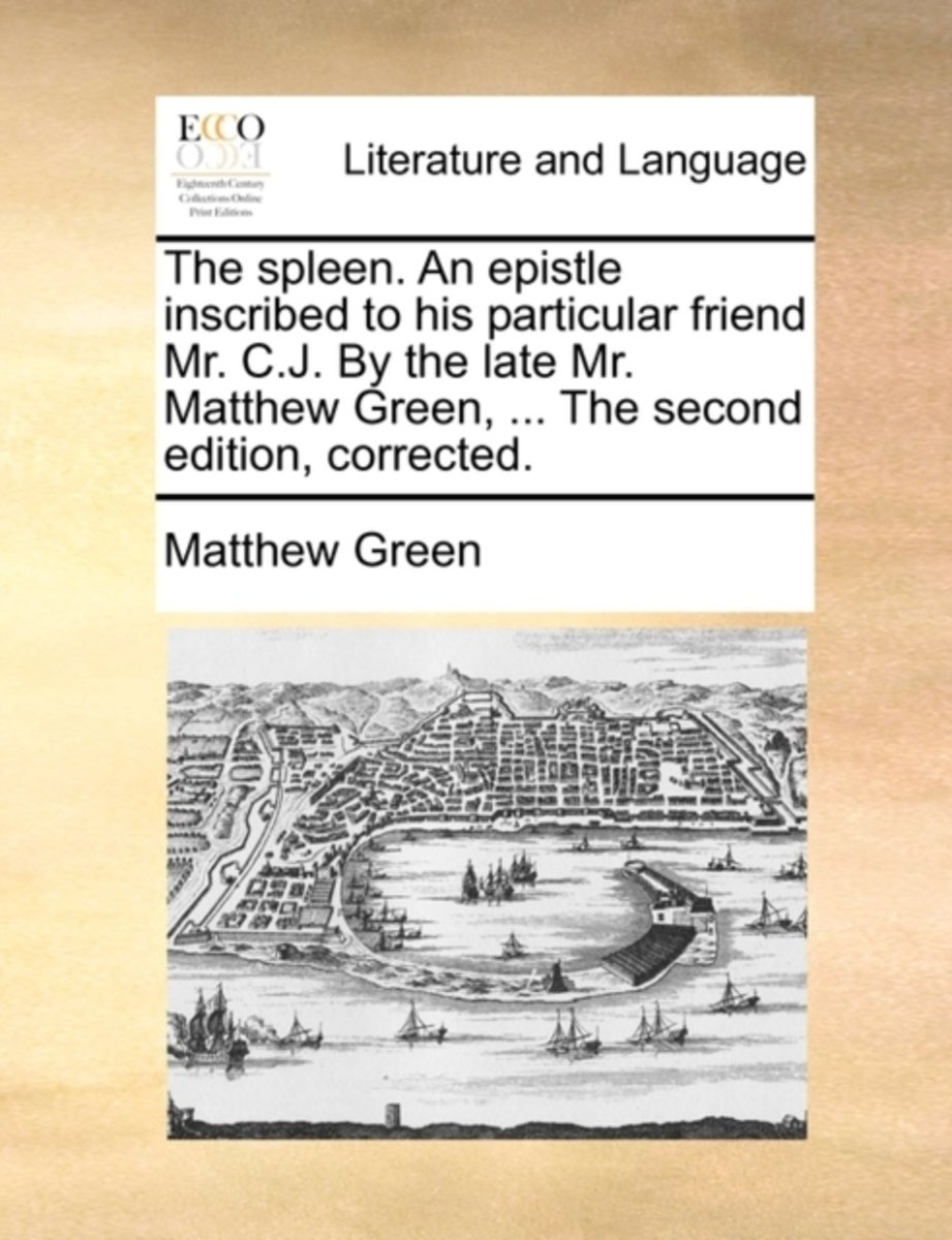 The Spleen. an Epistle Inscribed to His Particular Friend Mr. C.J. by the Late Mr. Matthew Green, ... the Second Edition, Corrected
