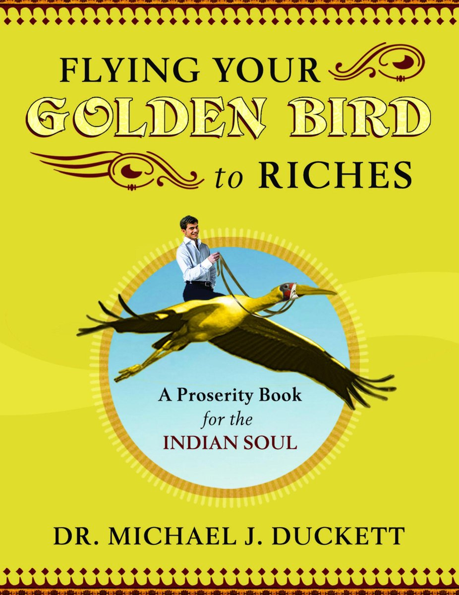 Flying Your Golden Bird To Riches, The Secret Powers To Turn On Mircles A Proserity Book For The Indian Soul