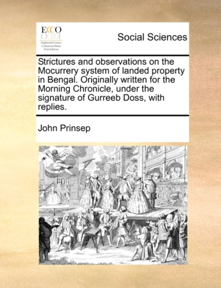Strictures and Observations on the Mocurrery System of Landed Property in Bengal. Originally Written for the Morning Chronicle, Under the Signature of Gurreeb Doss, with Replies