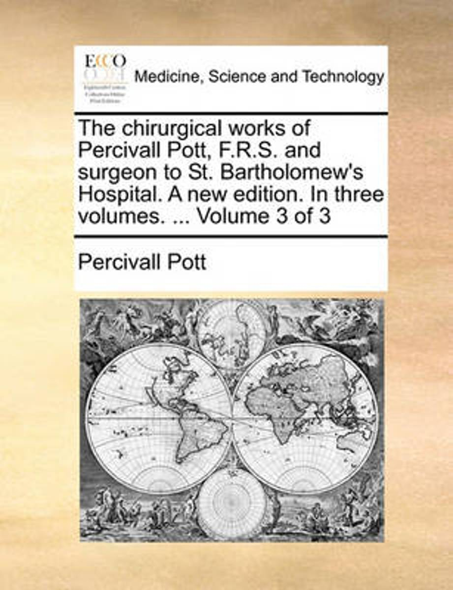 The Chirurgical Works of Percivall Pott, F.R.S. and Surgeon to St. Bartholomew's Hospital. a New Edition. in Three Volumes. ... Volume 3 of 3