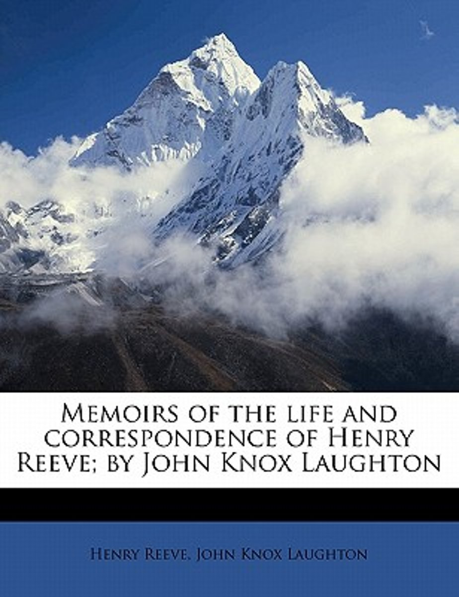 Memoirs of the Life and Correspondence of Henry Reeve; By John Knox Laughton Volume 1
