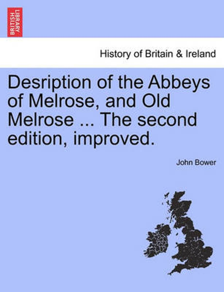 Desription of the Abbeys of Melrose, and Old Melrose ... the Second Edition, Improved.