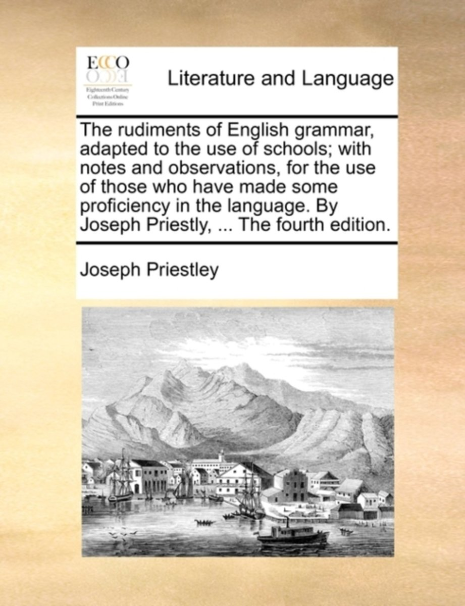 The Rudiments of English Grammar, Adapted to the Use of Schools; With Notes and Observations, for the Use of Those Who Have Made Some Proficiency in the Language. by Joseph Priestly, ... the