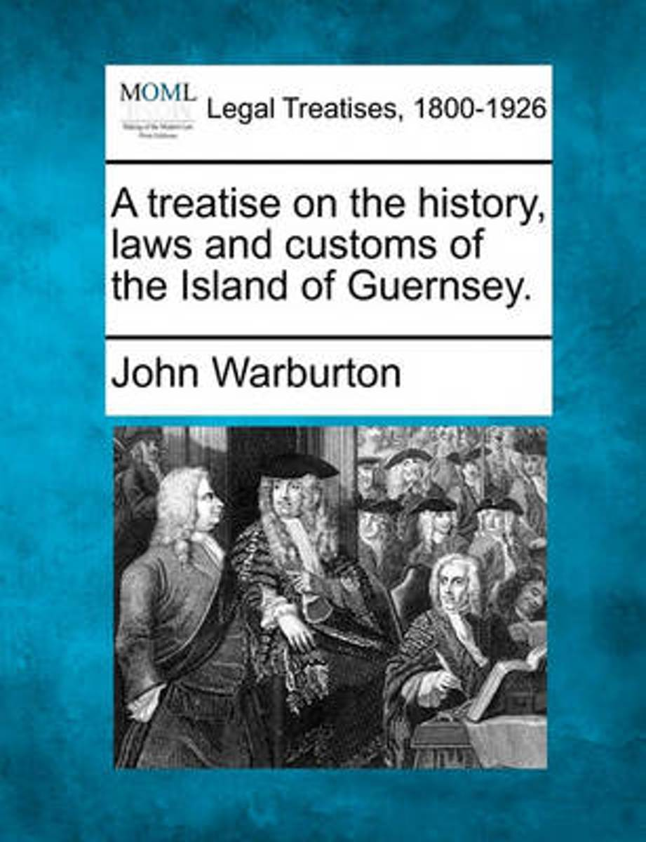 A Treatise on the History, Laws and Customs of the Island of Guernsey.