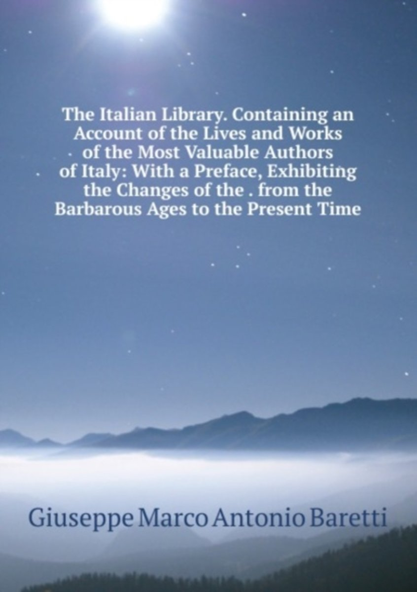 The Italian Library. Containing an Account of the Lives and Works of the Most Valuable Authors of Italy: with a Preface, Exhibiting the Changes of the . from the Barbarous Ages to the Present