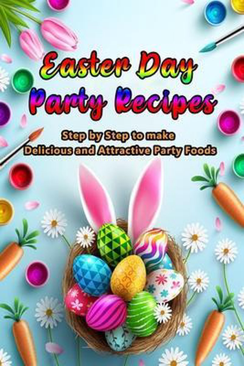 Easter Day Party Recipes: Step by Step to make Delicious and Attractive Party Foods: Party Recipes for you and your family
