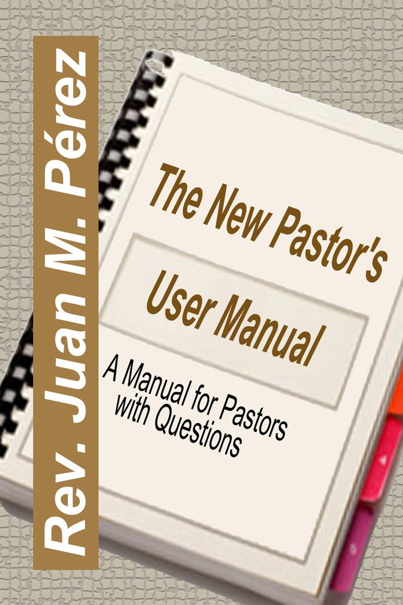 The New Pastor's User Manual: A Manual for Pastors with Questions
