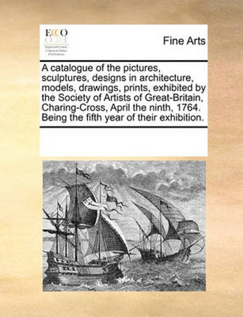 A Catalogue of the Pictures, Sculptures, Designs in Architecture, Models, Drawings, Prints, Exhibited by the Society of Artists of Great-Britain, Charing-Cross, April the Ninth, 1764. Being t