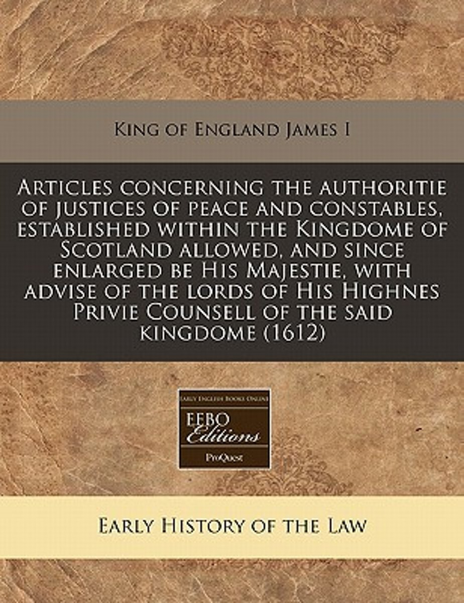 Articles Concerning the Authoritie of Justices of Peace and Constables, Established Within the Kingdome of Scotland Allowed, and Since Enlarged Be His Majestie, with Advise of the Lords of Hi