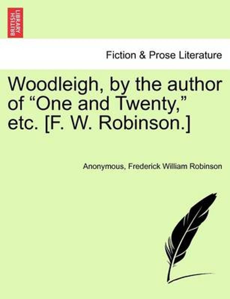 Woodleigh, by the Author of One and Twenty, Etc. [F. W. Robinson.]