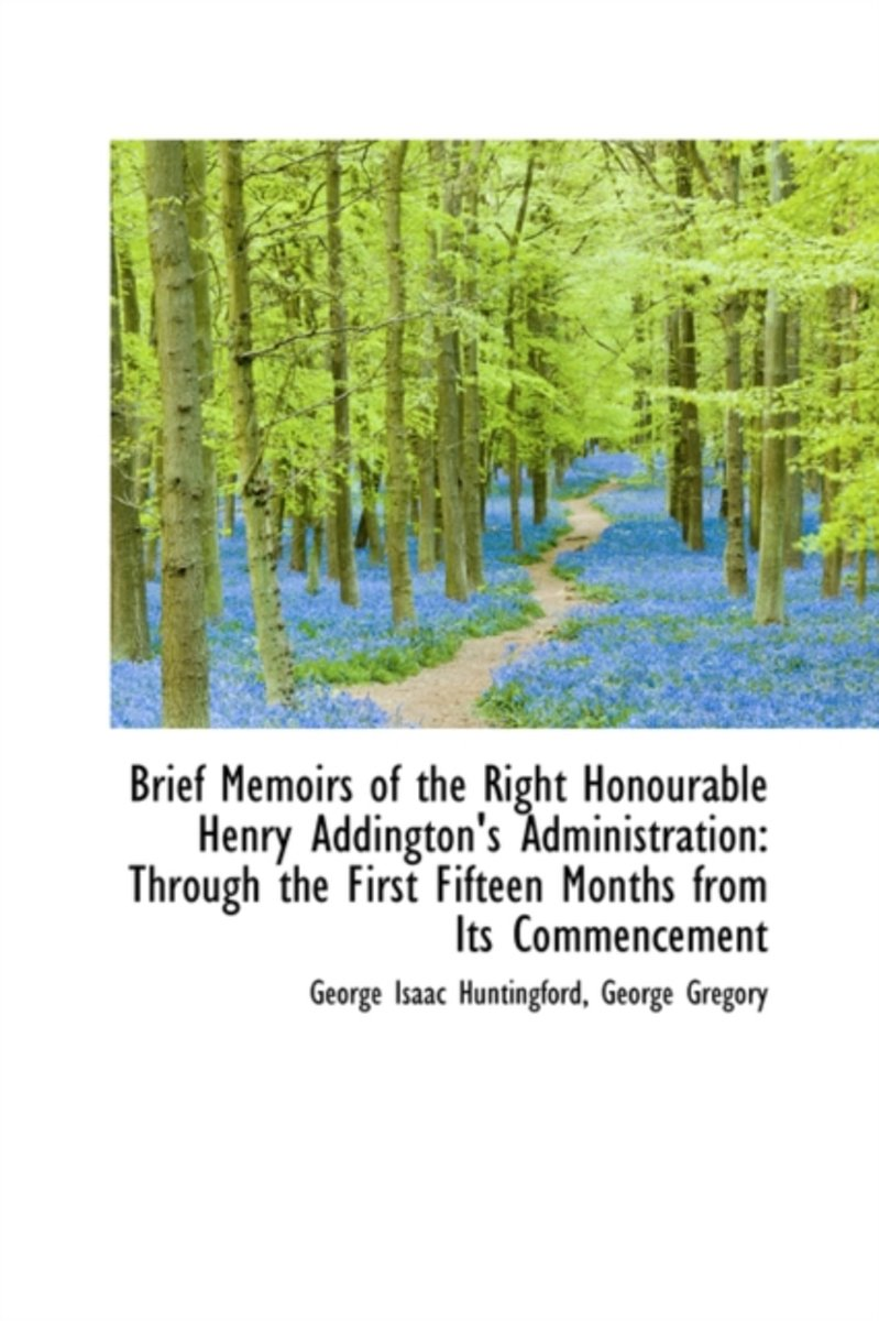 Brief Memoirs of the Right Honourable Henry Addington's Administration