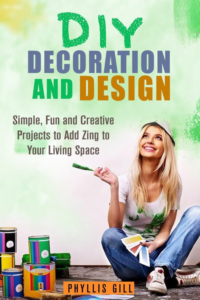 DIY Decoration and Design: Simple, Fun and Creative Projects to Add Zing to Your Living Space