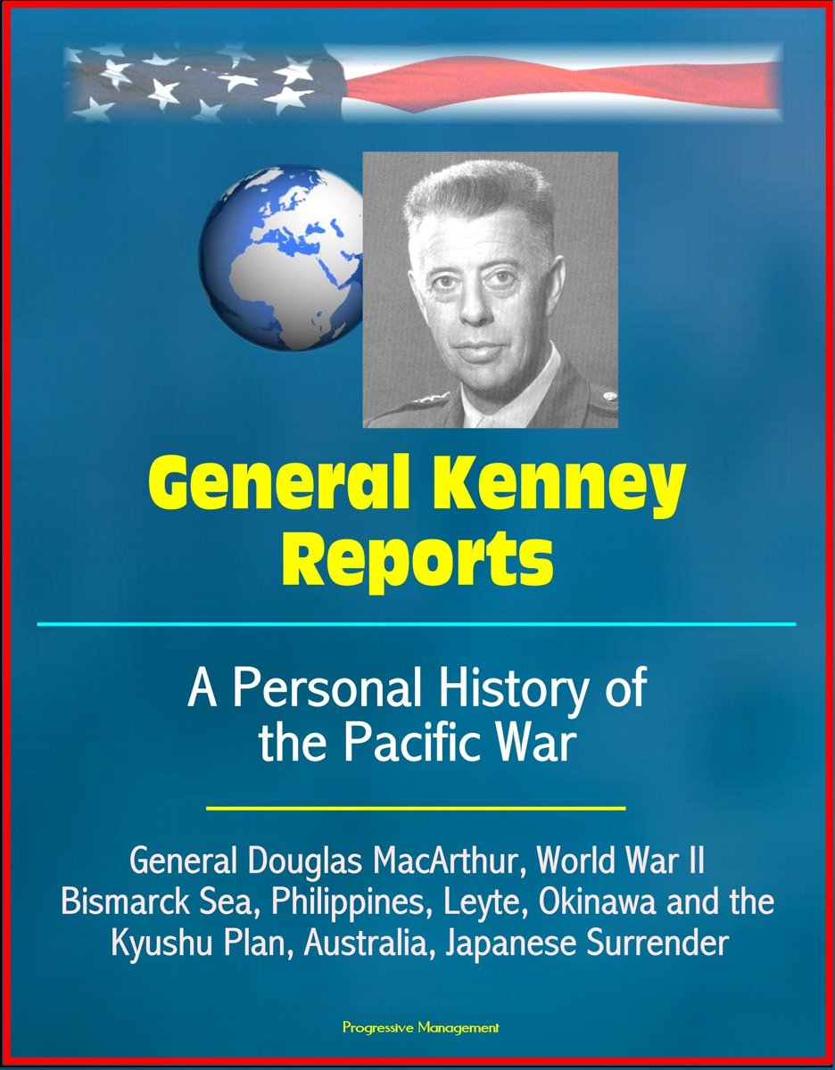 General Kenney Reports: A Personal History of the Pacific War - General Douglas MacArthur, World War II, Bismarck Sea, Philippines, Leyte, Okinawa and the Kyushu Plan, Australia, Japanese Sur