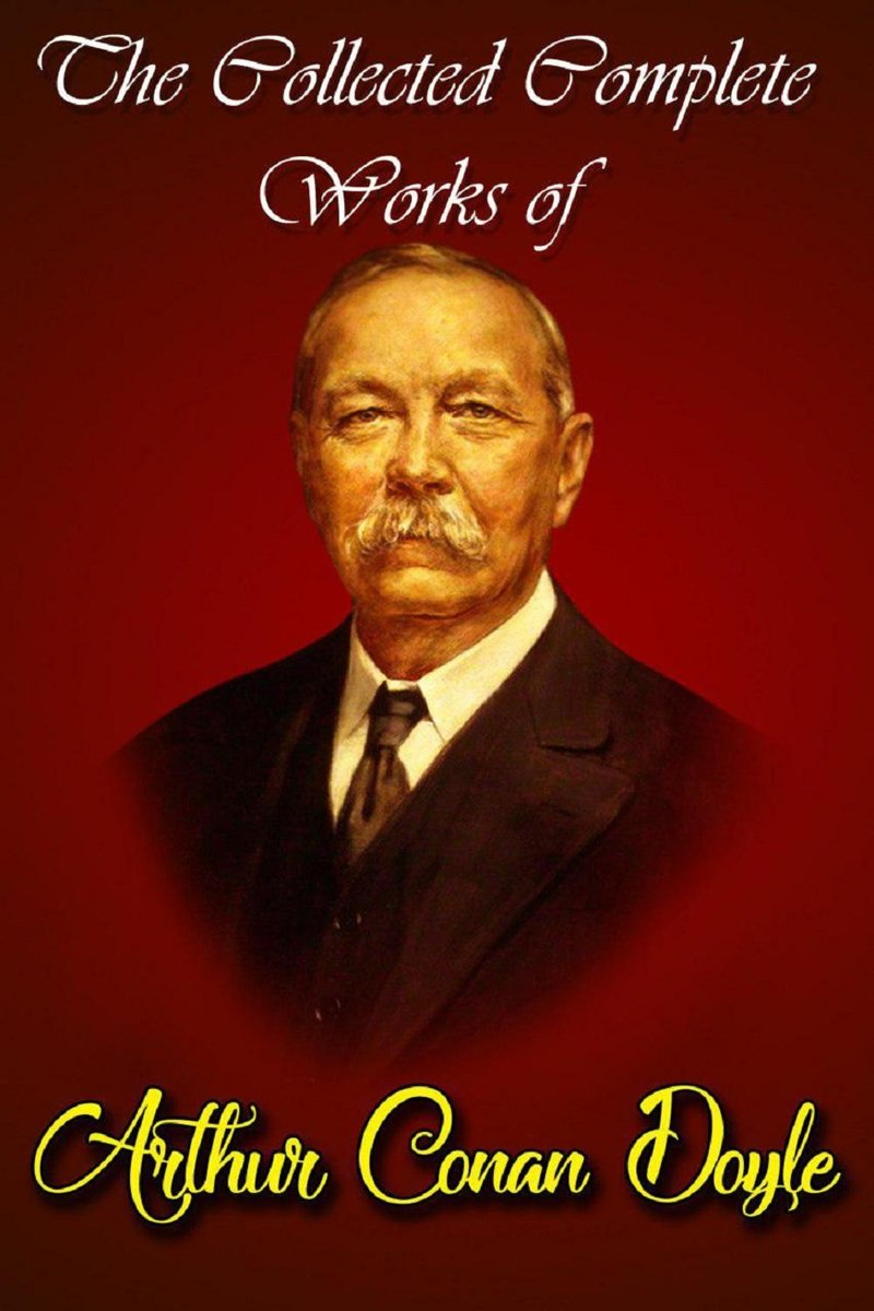 The Collected Complete Works Of Arthur Conan Doyle (Huge Collection Including The Adventures of Sherlock Holmes, The Lost World, The Return of Sherlock Holmes, The Sign of the Four, And More)