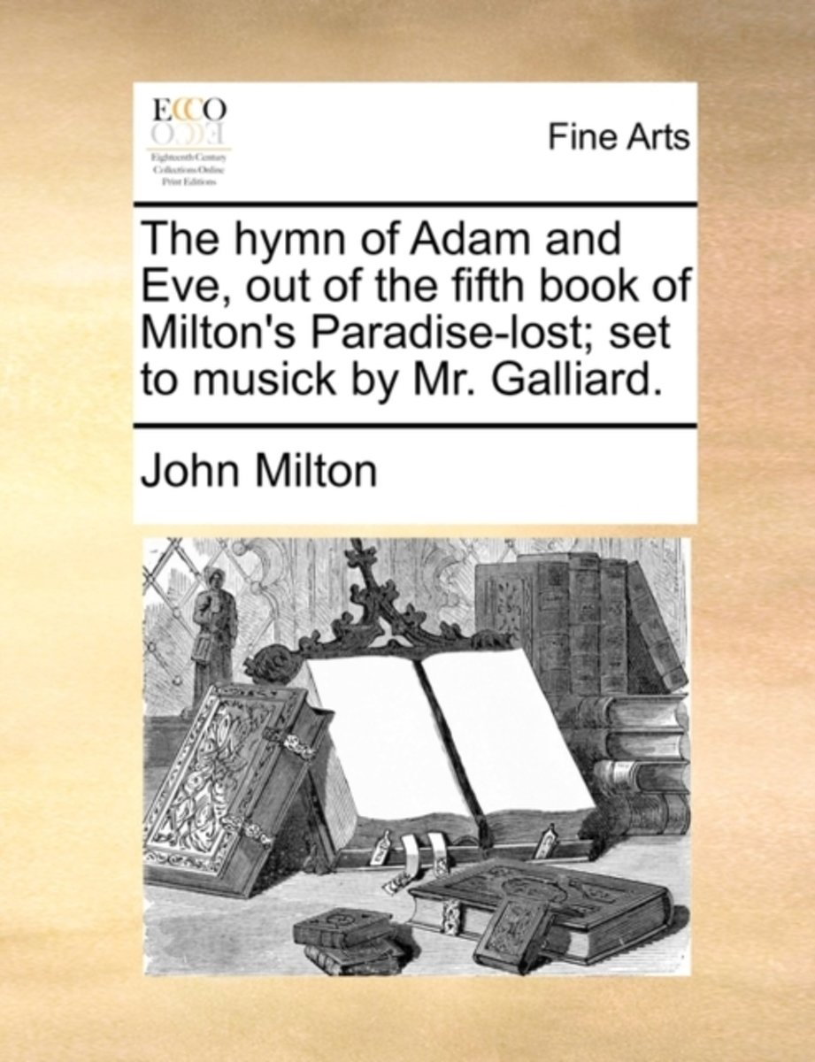 The Hymn of Adam and Eve, Out of the Fifth Book of Milton's Paradise-Lost; Set to Musick by Mr. Galliard