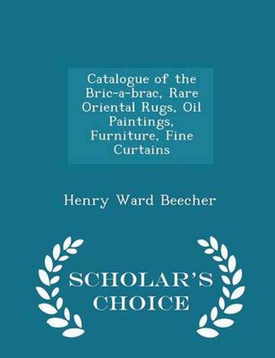 Catalogue of the Bric-A-Brac, Rare Oriental Rugs, Oil Paintings, Furniture, Fine Curtains - Scholar's Choice Edition