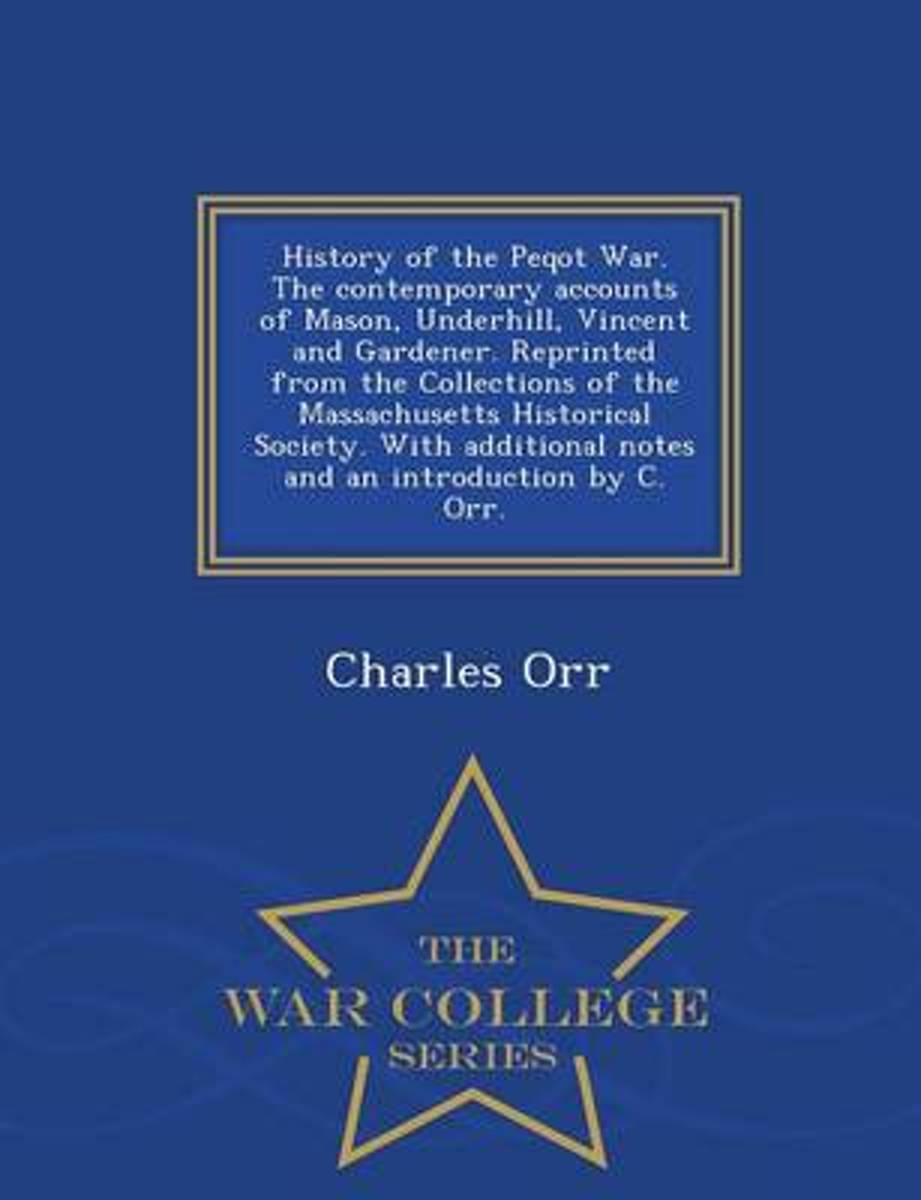 History of the Peqot War. the Contemporary Accounts of Mason, Underhill, Vincent and Gardener. Reprinted from the Collections of the Massachusetts Historical Society. with Additional Notes an