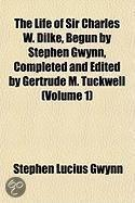 the Life of Sir Charles W. Dilke, Begun by Stephen Gwynn, Completed and Edited by Gertrude M. Tuckwell (Volume 1)