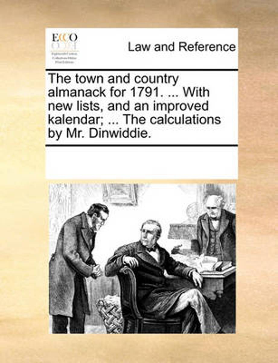 The Town and Country Almanack for 1791. ... with New Lists, and an Improved Kalendar; ... the Calculations by Mr. Dinwiddie