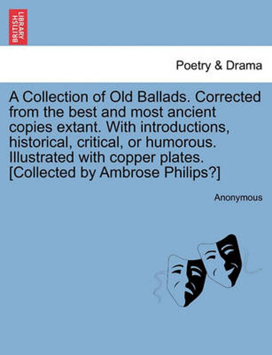 A Collection of Old Ballads. Corrected from the Best and Most Ancient Copies Extant. with Introductions, Historical, Critical, or Humorous. Illustrated with Copper Plates. [Collected by Ambro