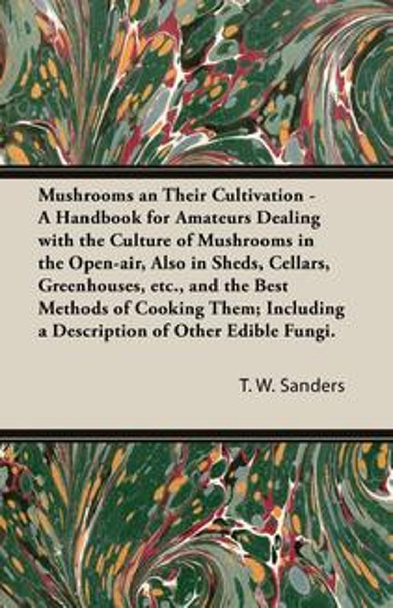 Mushrooms and Their Cultivation - A Handbook for Amateurs Dealing with the Culture of Mushrooms in the Open-Air, Also in Sheds, Cellars, Greenhouses, E