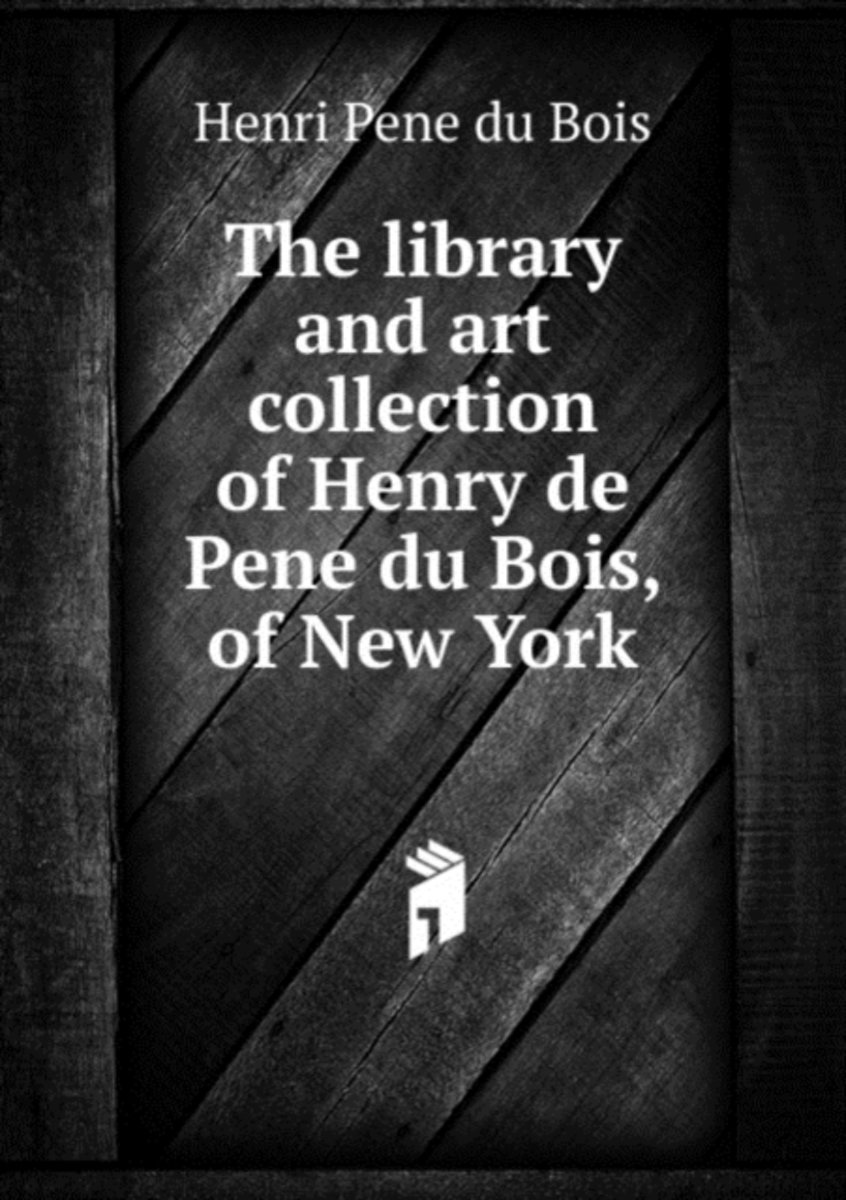 The Library and Art Collection of Henry De Pene Du Bois, of New York