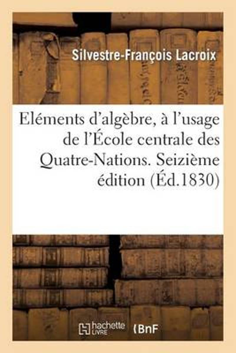 �l�mens d'Alg�bre, � l'Usage de l'�cole Centrale Des Quatre-Nations. Seizi�me �dition