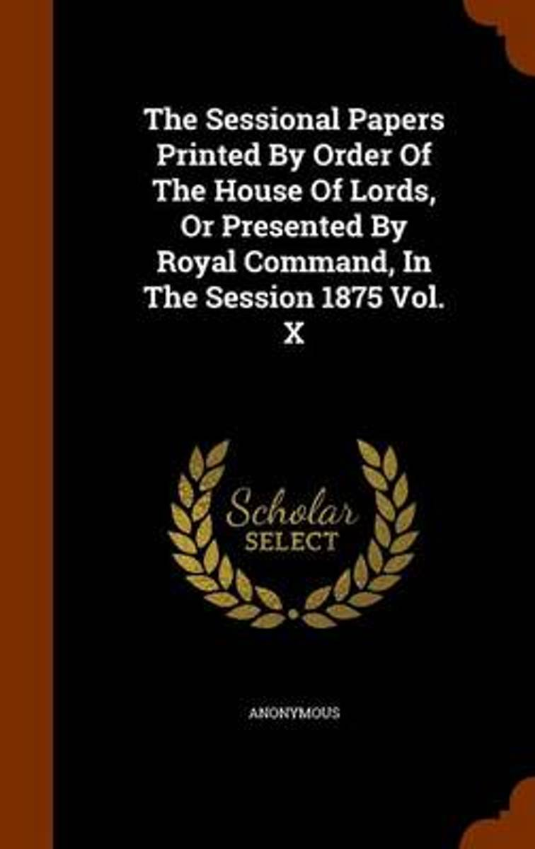The Sessional Papers Printed by Order of the House of Lords, or Presented by Royal Command, in the Session 1875 Vol. X