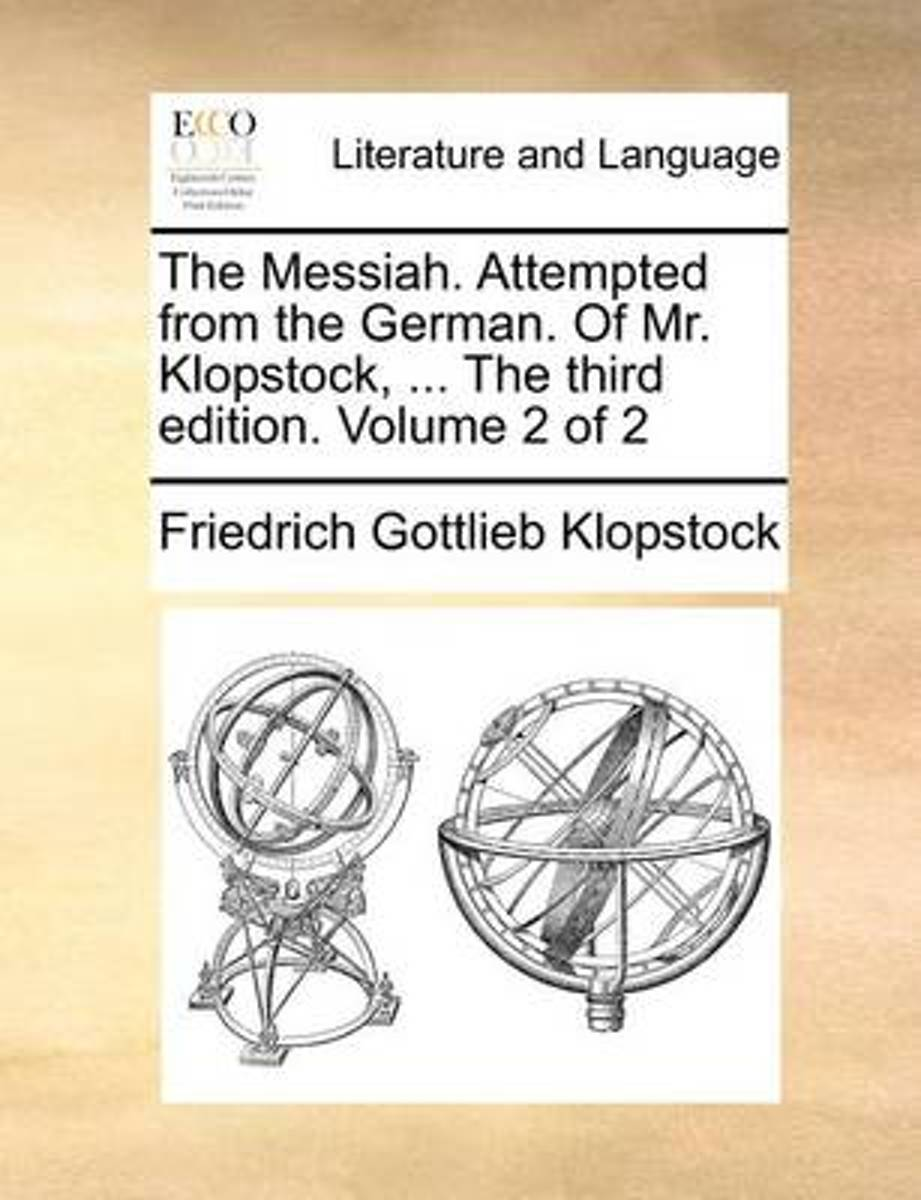 The Messiah. Attempted from the German. of Mr. Klopstock, ... the Third Edition. Volume 2 of 2