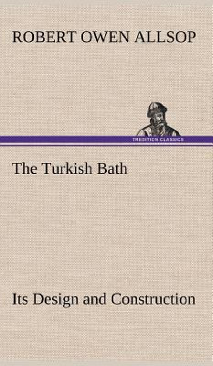 The Turkish Bath Its Design and Construction