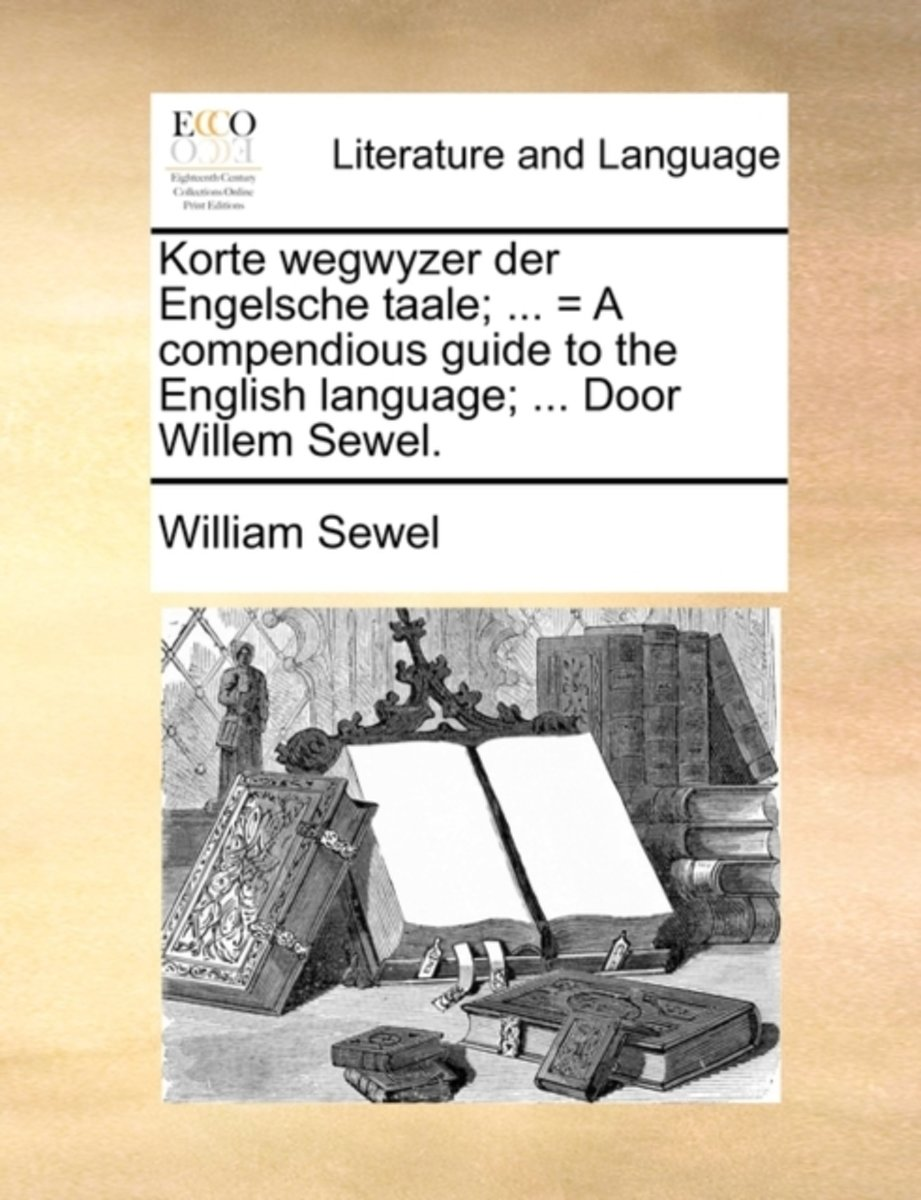 Korte Wegwyzer Der Engelsche Taale; ... = a Compendious Guide to the English Language; ... Door Willem Sewel.