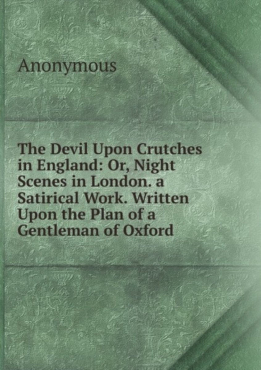 The Devil Upon Crutches in England: Or, Night Scenes in London. a Satirical Work. Written Upon the Plan of a Gentleman of Oxford