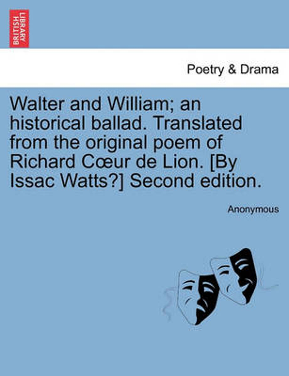 Walter and William; An Historical Ballad. Translated from the Original Poem of Richard C Ur de Lion. [By Issac Watts?] Second Edition.