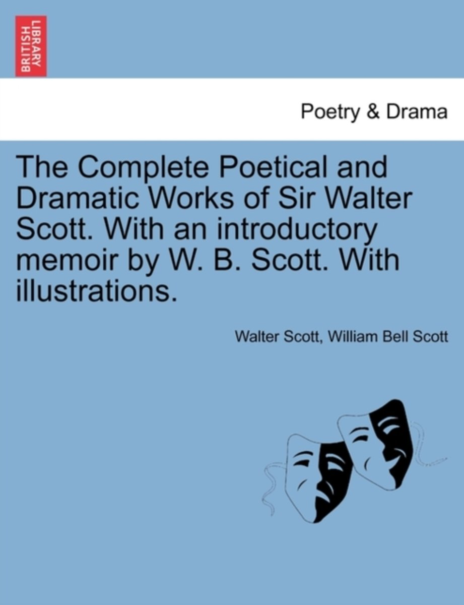 The Complete Poetical and Dramatic Works of Sir Walter Scott. with an Introductory Memoir by W. B. Scott. with Illustrations.