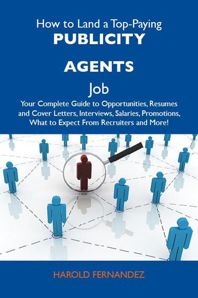 How to Land a Top-Paying Publicity agents Job: Your Complete Guide to Opportunities, Resumes and Cover Letters, Interviews, Salaries, Promotions, What to Expect From Recruiters and More