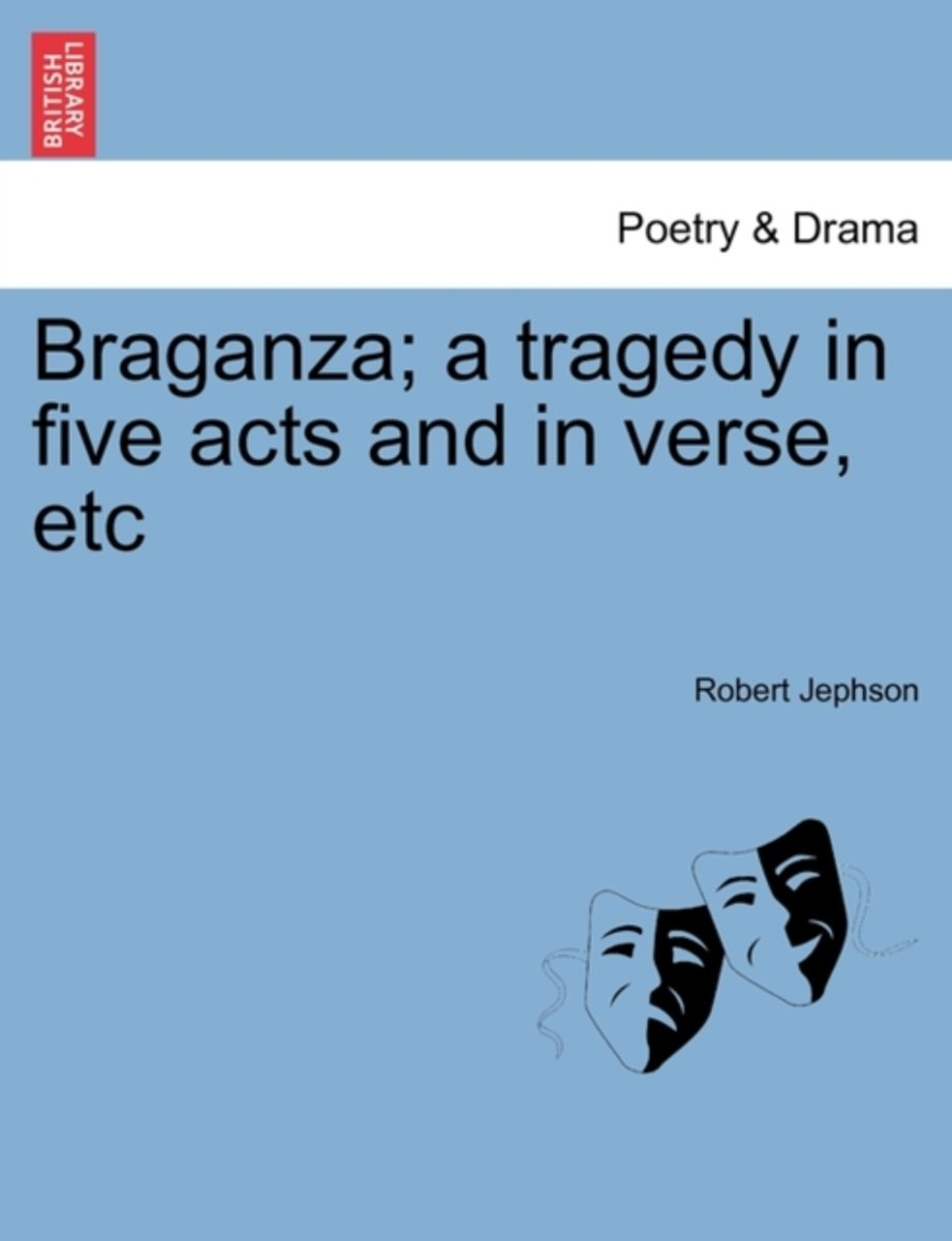 Braganza; A Tragedy in Five Acts and in Verse, Etc