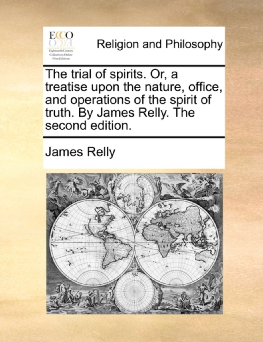 The Trial of Spirits. Or, a Treatise Upon the Nature, Office, and Operations of the Spirit of Truth. by James Relly. the Second Edition